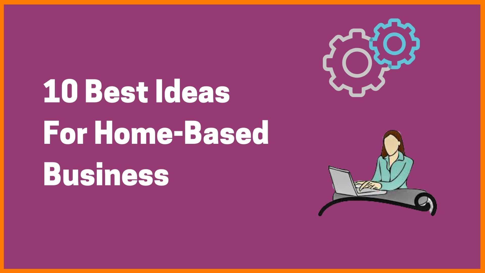 10 Best Ideas For Home-Based Business