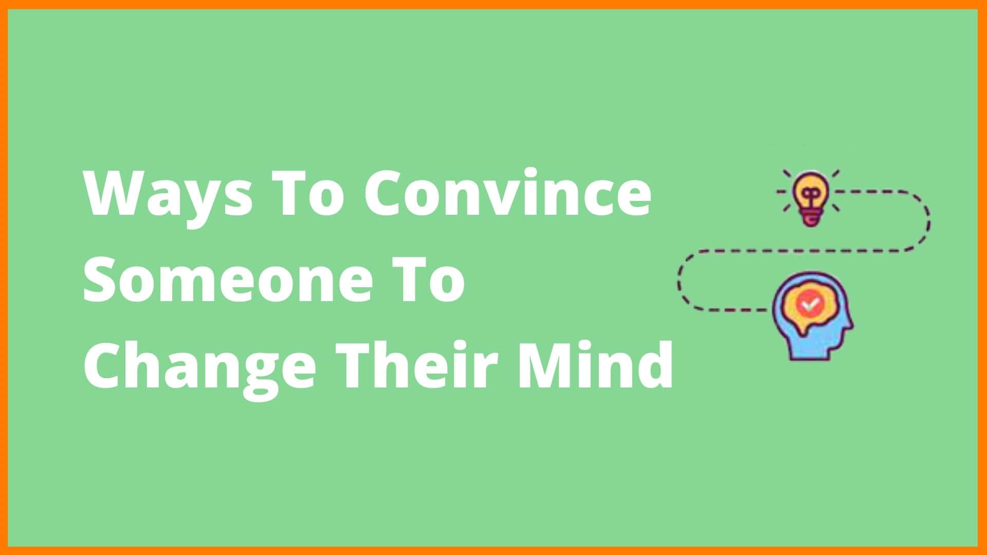 10 Ways To Convince Someone to Change Their Mind