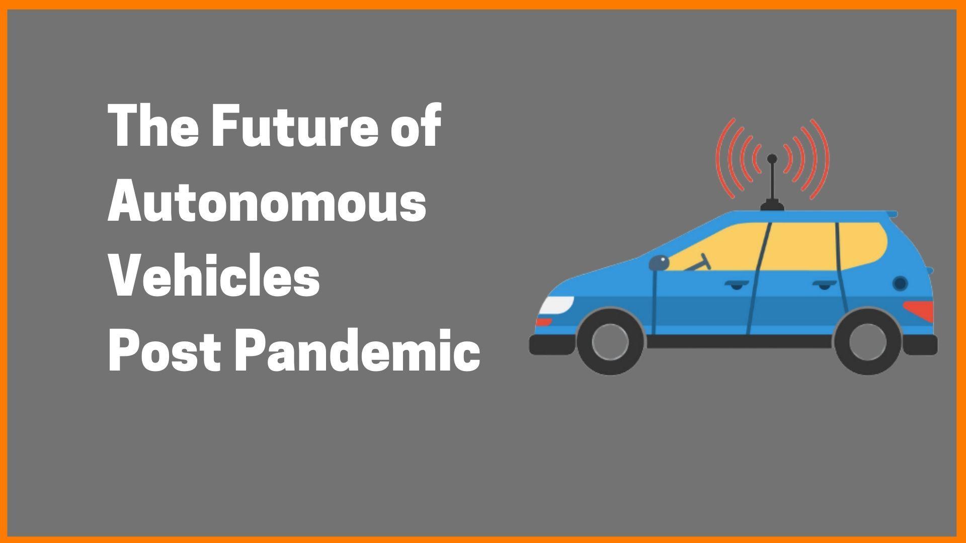 The Future of Autonomous Vehicles Post Pandemic