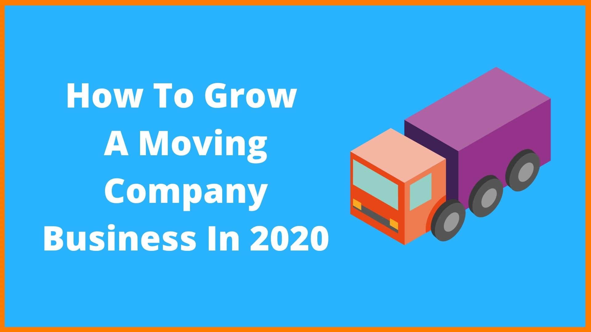 How To Grow A Moving Company Business In 2020