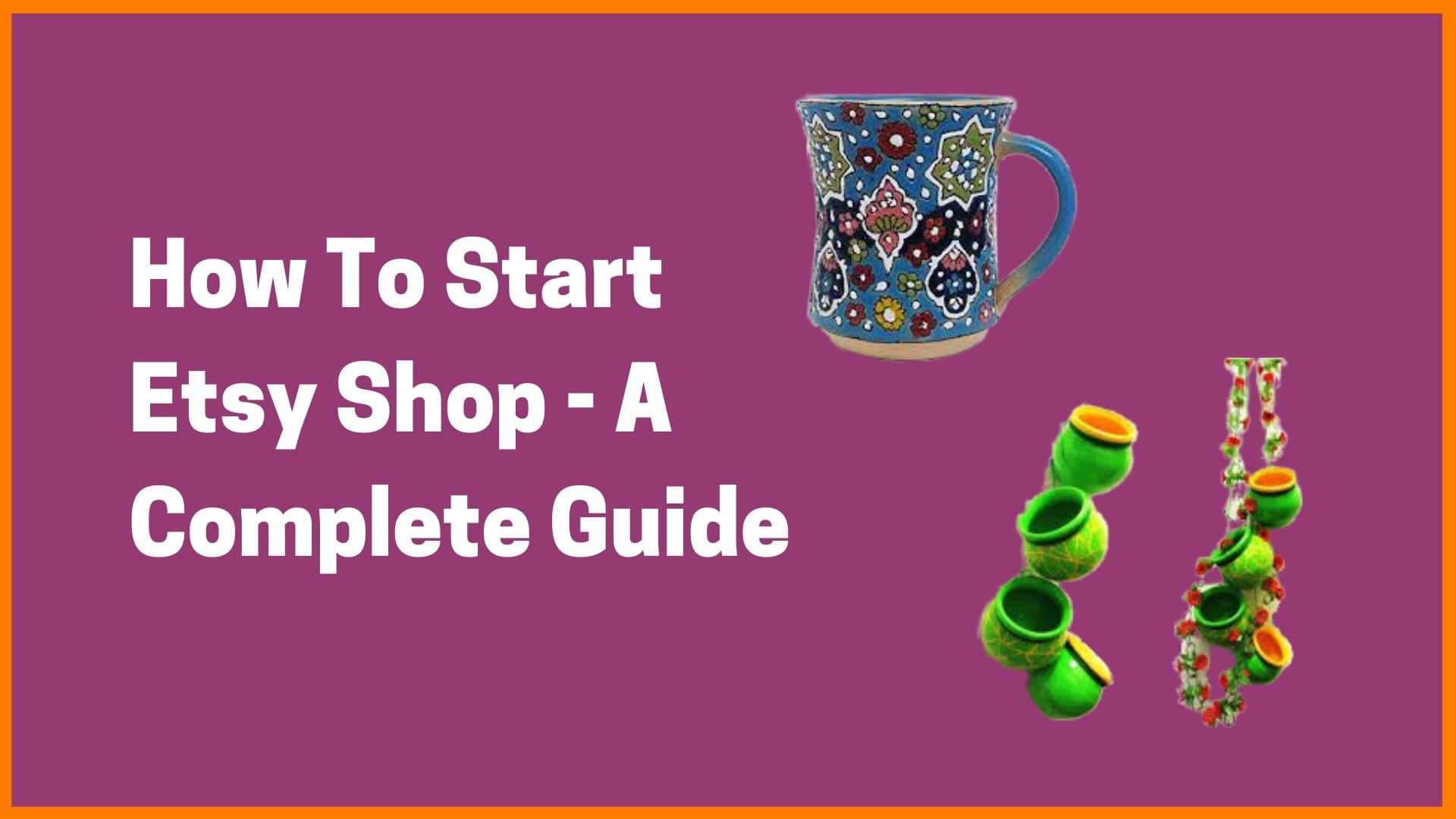 How To Start An Etsy Shop: A Complete Guide