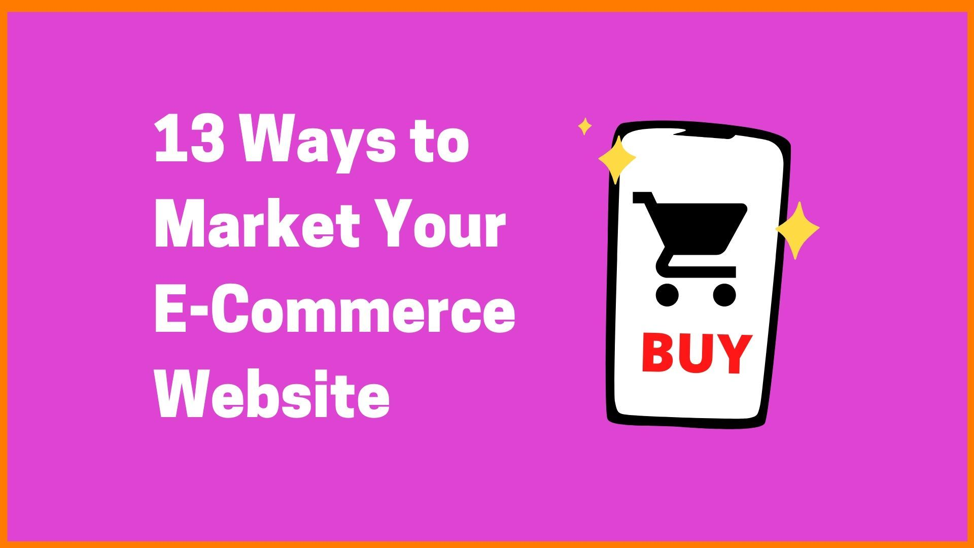 13 Ways to Market Your E-Commerce Website in 2021