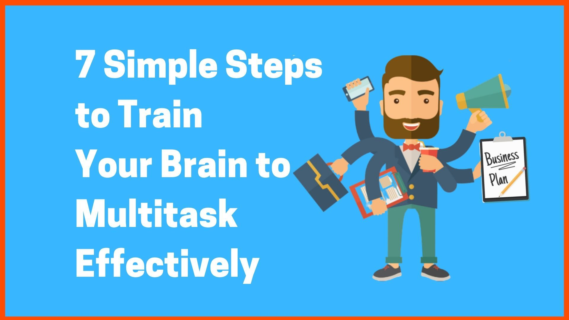 7 Simple Steps to Train Your Brain to Multitask Effectively