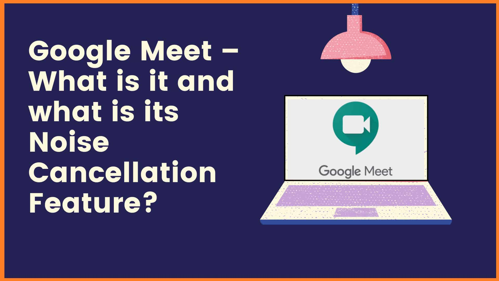 Google Meet – What is it and what is its Noise Cancellation Feature?
