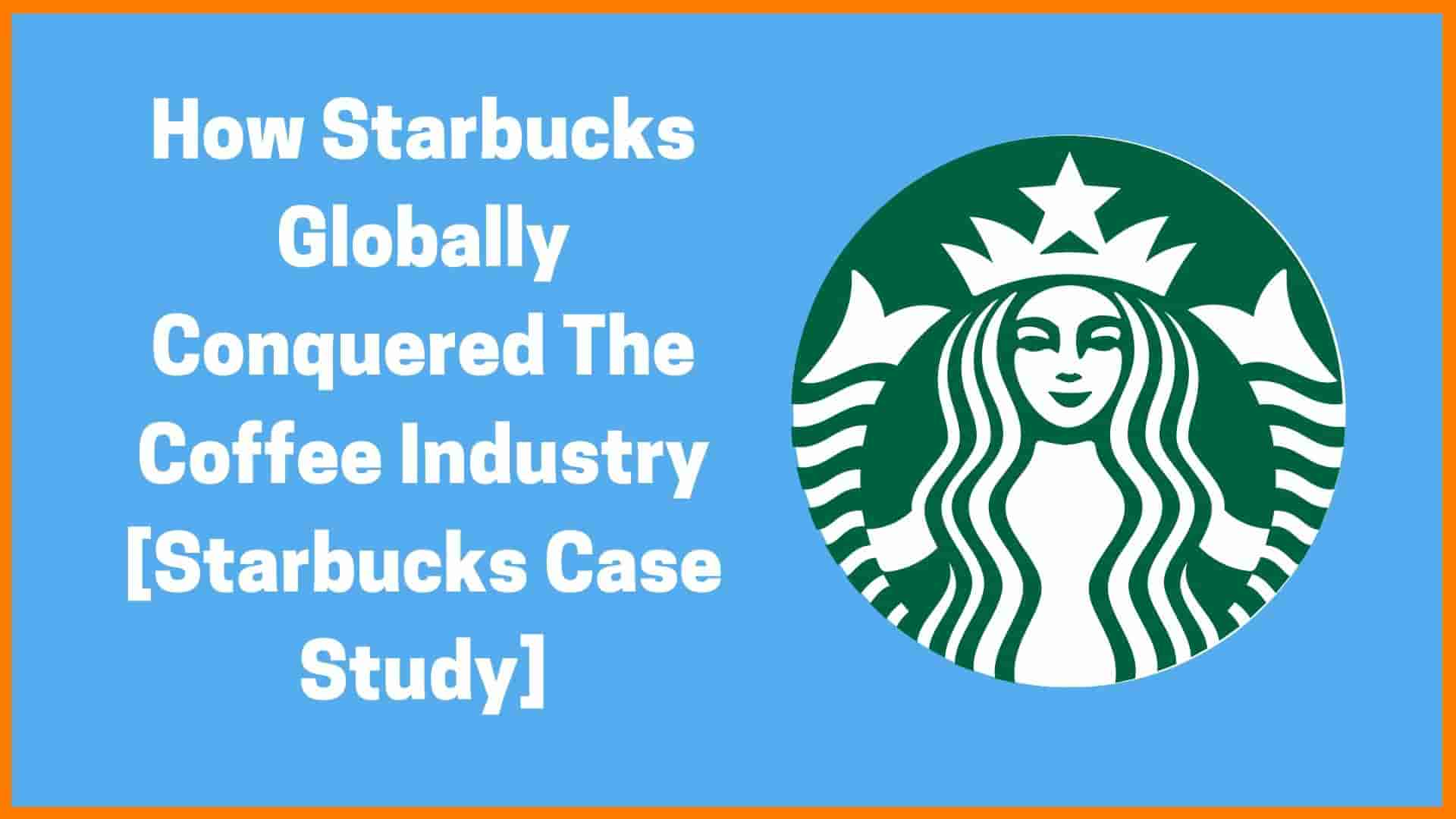 How Starbucks Conquered The Coffee Industry [Starbucks Case Study]