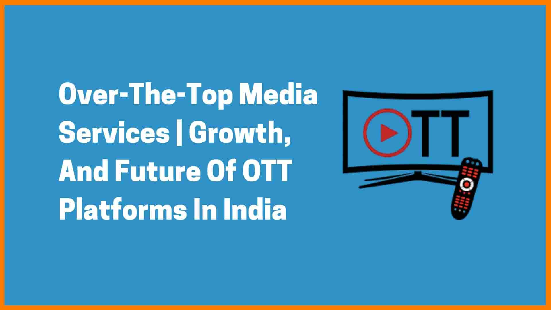 Over-The-Top (OTT) Media Services | Growth And Future Of OTT Platforms In India