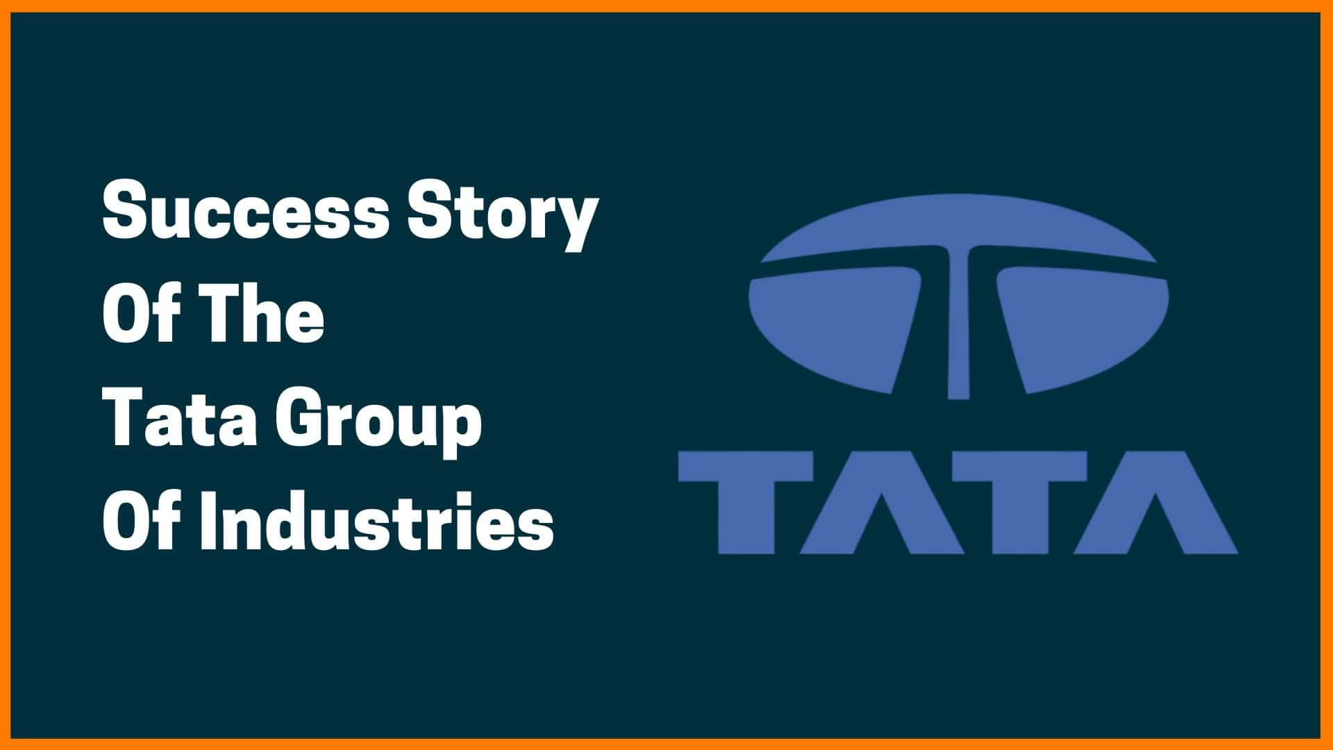 Success Story Of The Tata Group Of Industries [Tata Group Case Study]