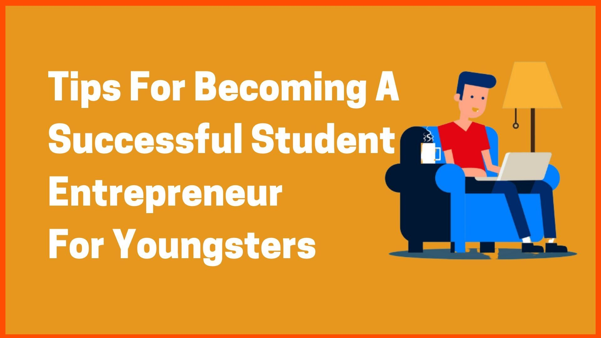 Tips For Becoming A Successful Student Entrepreneur For Youngsters